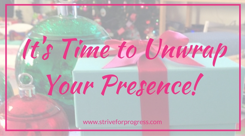 It's Time to Unwrap Your Presence! www.striveforprogress.com