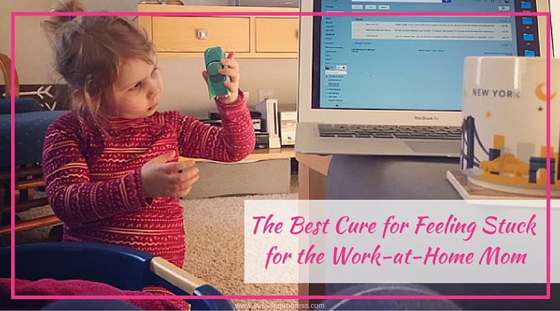 The Best Cure for Feeling Stuck for the Work at Home Mom
