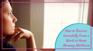 How to Recover Gracefully From a Work at Home Mommy Meltdown