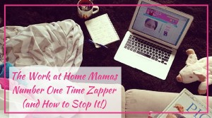 The Work at Home Mamas Number One Time Zapper (and How to Stop It!)