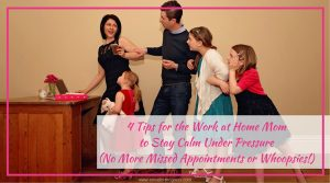 4 Tips for the Work at Home Mom to Stay Calm Under Pressure (No More Missed Appointments or Whoopsies!)
