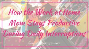 How the Work at Home Mom Stays Productive During Daily Interruptions