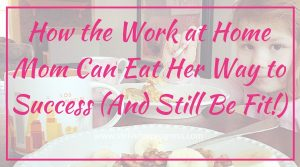 How the Work at Home Mom Can Eat Her Way to Success (And Still Be Fit!)