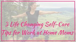 3 Life Changing Self-Care Tips for Work at Home Moms
