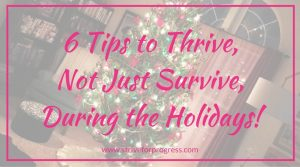 6 Tips to Thrive, Not Just Survive, During the Holidays!