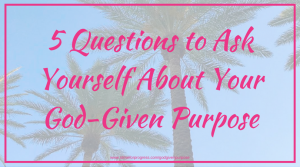 5 Questions to Ask Yourself About Your God-Given Purpose