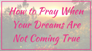 How to Pray When Your Dreams Are Not Coming True