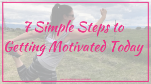 7 Simple Steps To Getting Motivated Today