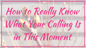 How to Really Know What Your Calling Is in This Moment