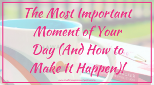 The Most Important Moment of Your Day (And How to Make It Happen)!
