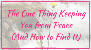 The One Thing Keeping You from Peace (And How to Find It)